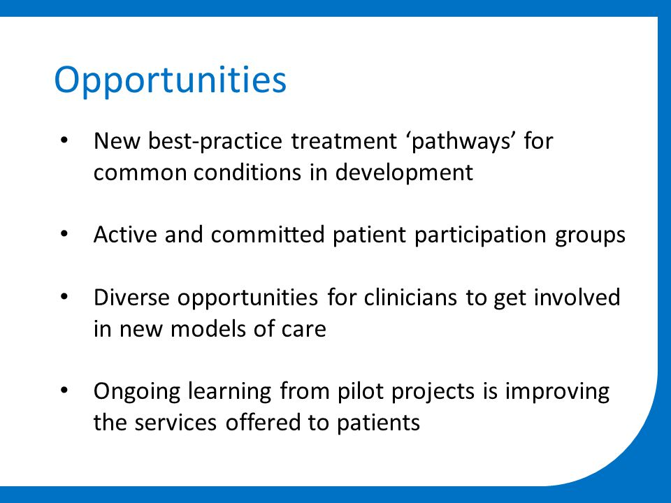 Opportunities New best-practice treatment 'pathways' for common conditions in development Active and committed patient participation groups Diverse opportunities for clinicians to get involved in new models of care Ongoing learning from pilot projects is improving the services offered to patients