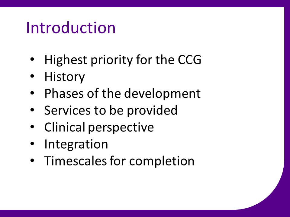 Introduction Highest priority for the CCG History Phases of the development Services to be provided Clinical perspective Integration Timescales for completion