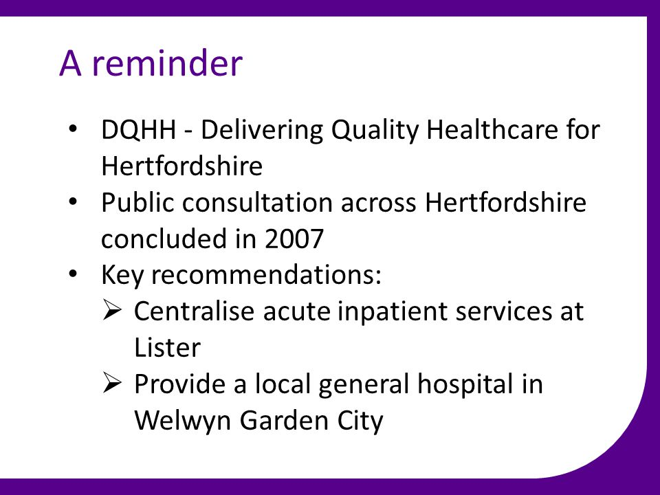 A reminder DQHH - Delivering Quality Healthcare for Hertfordshire Public consultation across Hertfordshire concluded in 2007 Key recommendations:  Centralise acute inpatient services at Lister  Provide a local general hospital in Welwyn Garden City
