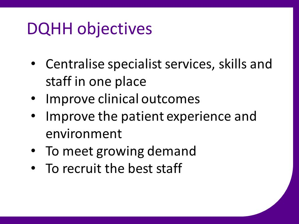 DQHH objectives Centralise specialist services, skills and staff in one place Improve clinical outcomes Improve the patient experience and environment To meet growing demand To recruit the best staff
