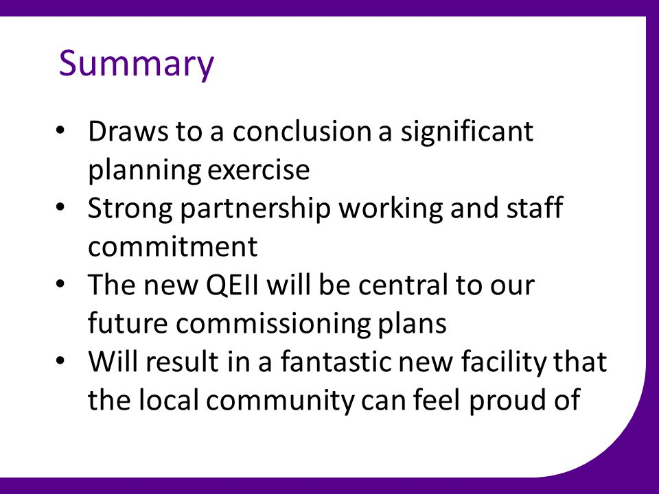 Summary Draws to a conclusion a significant planning exercise Strong partnership working and staff commitment The new QEII will be central to our future commissioning plans Will result in a fantastic new facility that the local community can feel proud of