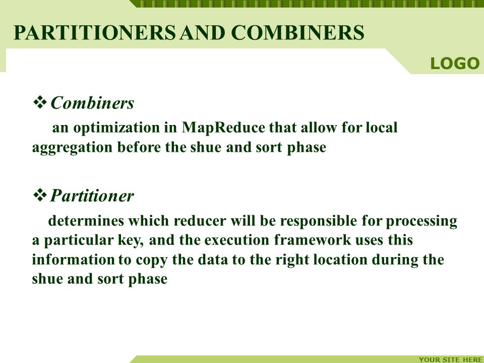 YOUR SITE HERE LOGO  Combiners an optimization in MapReduce that allow for local aggregation before the shue and sort phase  Partitioner determines which reducer will be responsible for processing a particular key, and the execution framework uses this information to copy the data to the right location during the shue and sort phase PARTITIONERS AND COMBINERS