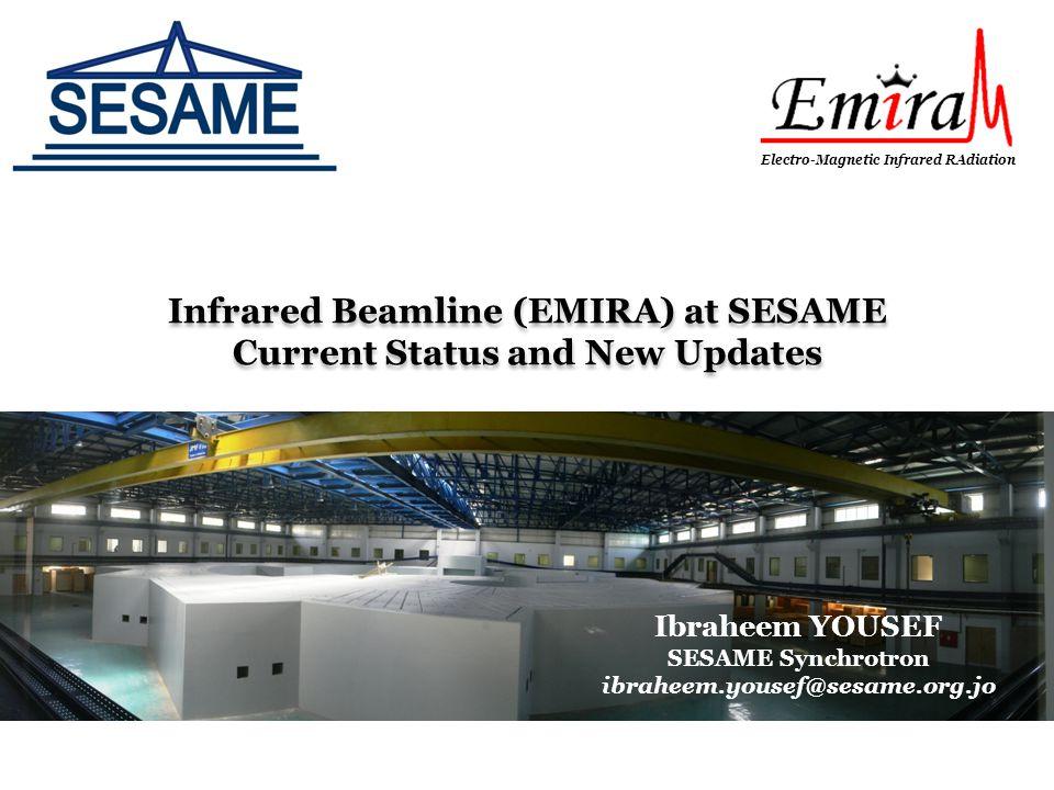 Infrared Beamline (EMIRA) at SESAME Current Status and New Updates Ibraheem YOUSEF SESAME Synchrotron ibraheem.yousef@sesame.org.jo Electro-Magnetic Infrared RAdiation