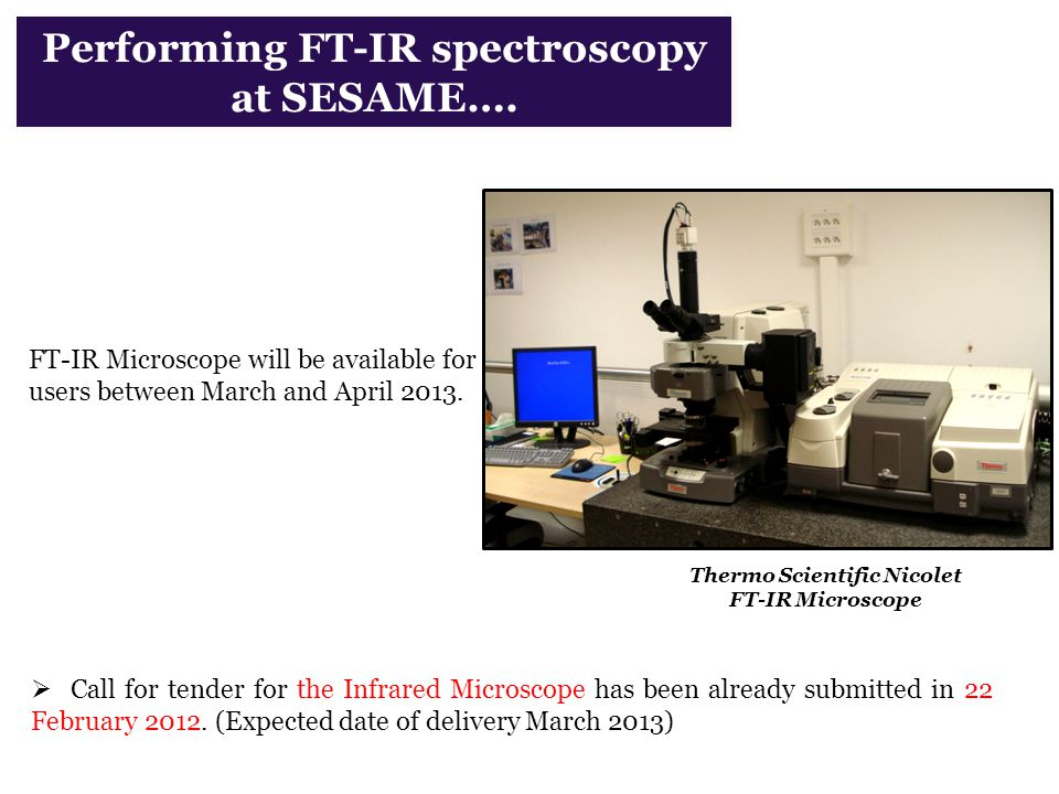 Performing FT-IR spectroscopy at SESAME…. FT-IR Microscope will be available for users between March and April 2013. Thermo Scientific Nicolet FT-IR M