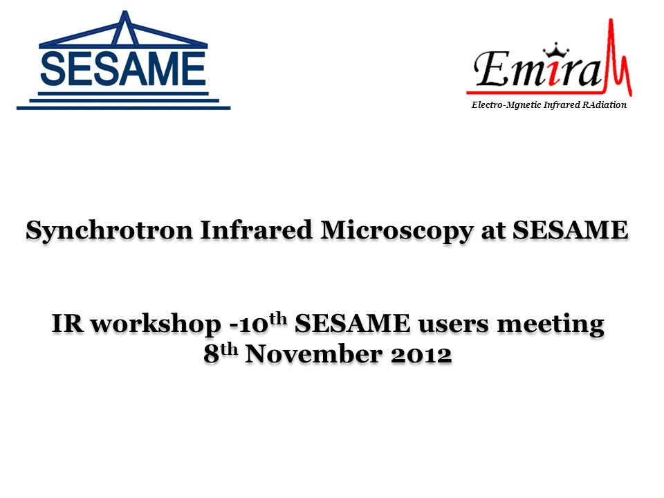 Synchrotron Infrared Microscopy at SESAME IR workshop -10 th SESAME users meeting 8 th November 2012 Synchrotron Infrared Microscopy at SESAME IR work