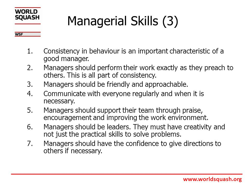 www.worldsquash.org Managerial Skills (3) 1.Consistency in behaviour is an important characteristic of a good manager.