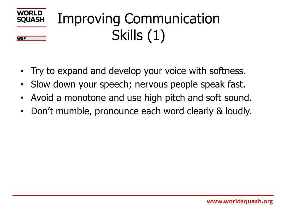 www.worldsquash.org Improving Communication Skills (1) Try to expand and develop your voice with softness.
