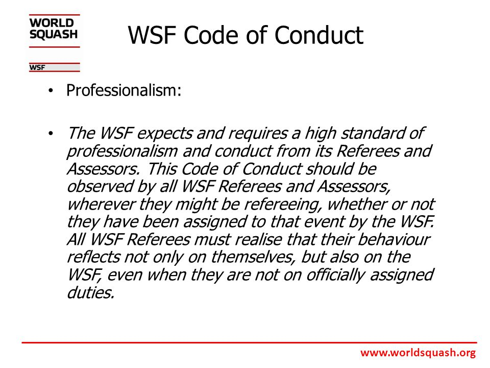 www.worldsquash.org WSF Code of Conduct Professionalism: The WSF expects and requires a high standard of professionalism and conduct from its Referees and Assessors.