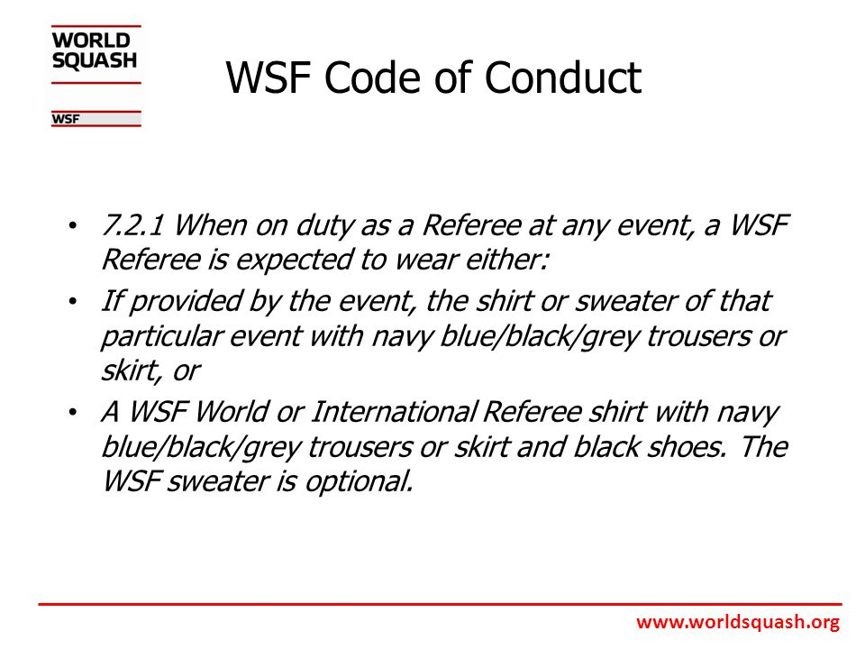 www.worldsquash.org WSF Code of Conduct 7.2.1 When on duty as a Referee at any event, a WSF Referee is expected to wear either: If provided by the event, the shirt or sweater of that particular event with navy blue/black/grey trousers or skirt, or A WSF World or International Referee shirt with navy blue/black/grey trousers or skirt and black shoes.