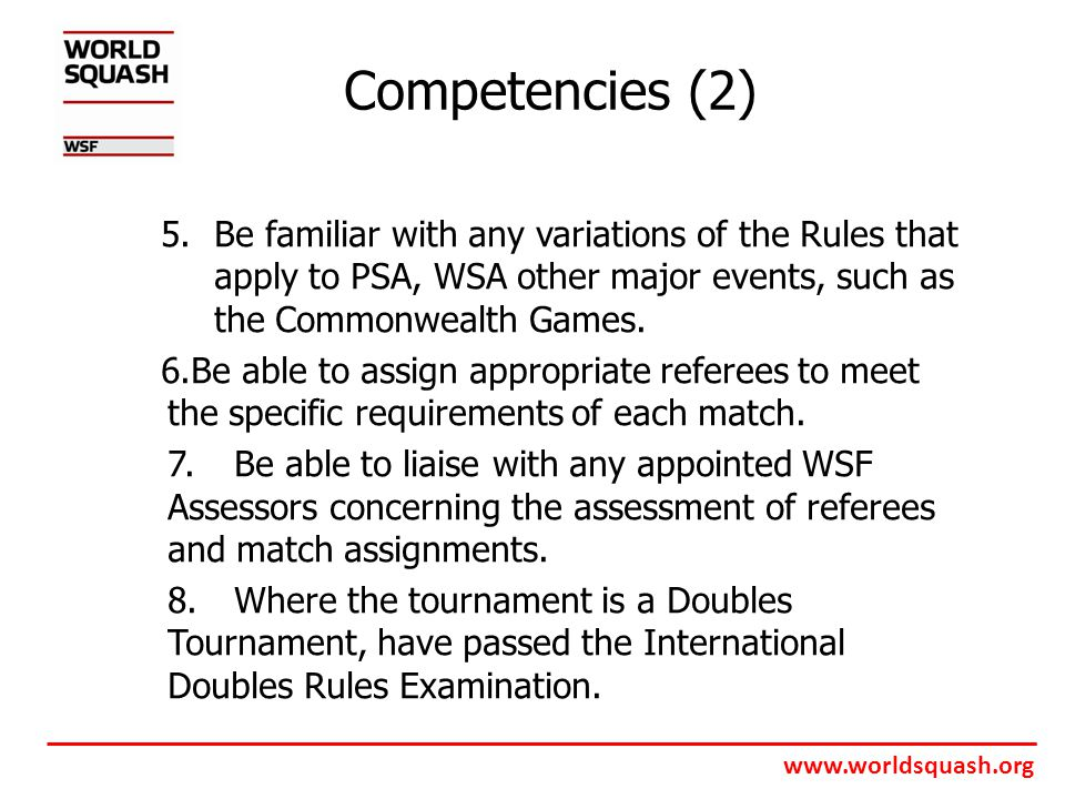 www.worldsquash.org Competencies (2) 5.Be familiar with any variations of the Rules that apply to PSA, WSA other major events, such as the Commonwealth Games.