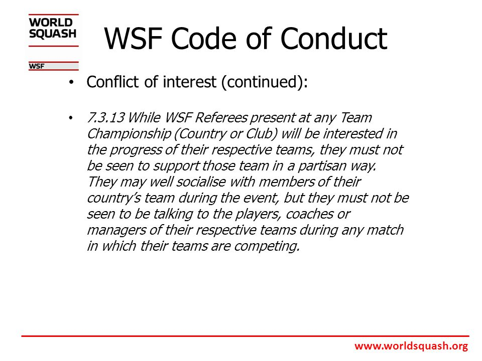 www.worldsquash.org WSF Code of Conduct Conflict of interest (continued): 7.3.13 While WSF Referees present at any Team Championship (Country or Club) will be interested in the progress of their respective teams, they must not be seen to support those team in a partisan way.
