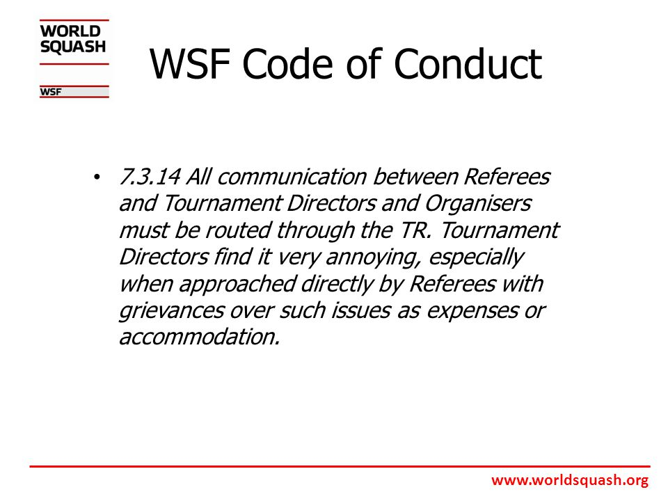 www.worldsquash.org WSF Code of Conduct 7.3.14 All communication between Referees and Tournament Directors and Organisers must be routed through the TR.