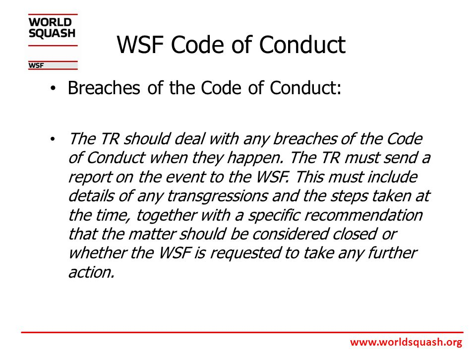www.worldsquash.org WSF Code of Conduct Breaches of the Code of Conduct: The TR should deal with any breaches of the Code of Conduct when they happen.
