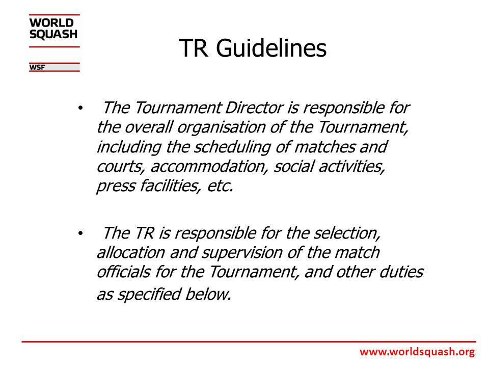 www.worldsquash.org TR Guidelines The Tournament Director is responsible for the overall organisation of the Tournament, including the scheduling of matches and courts, accommodation, social activities, press facilities, etc.