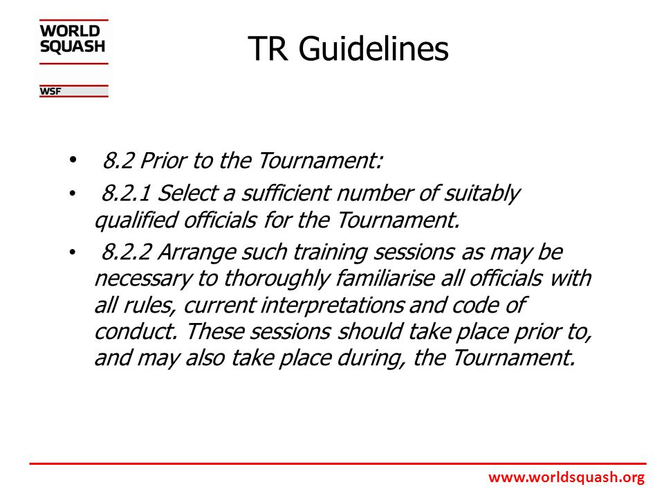 www.worldsquash.org TR Guidelines 8.2 Prior to the Tournament: 8.2.1 Select a sufficient number of suitably qualified officials for the Tournament.