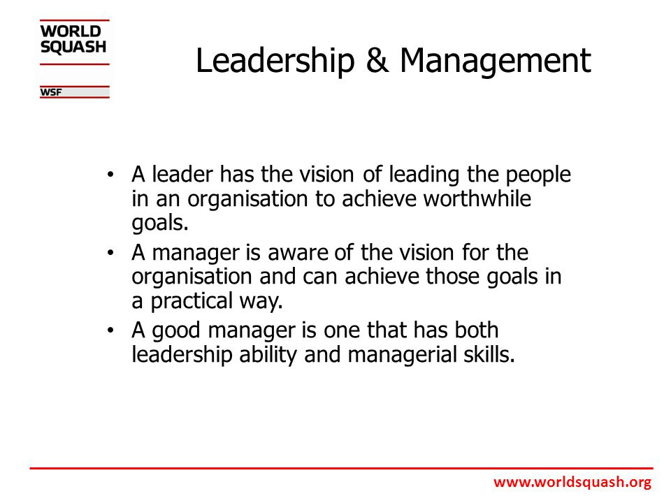 www.worldsquash.org Leadership & Management A leader has the vision of leading the people in an organisation to achieve worthwhile goals.