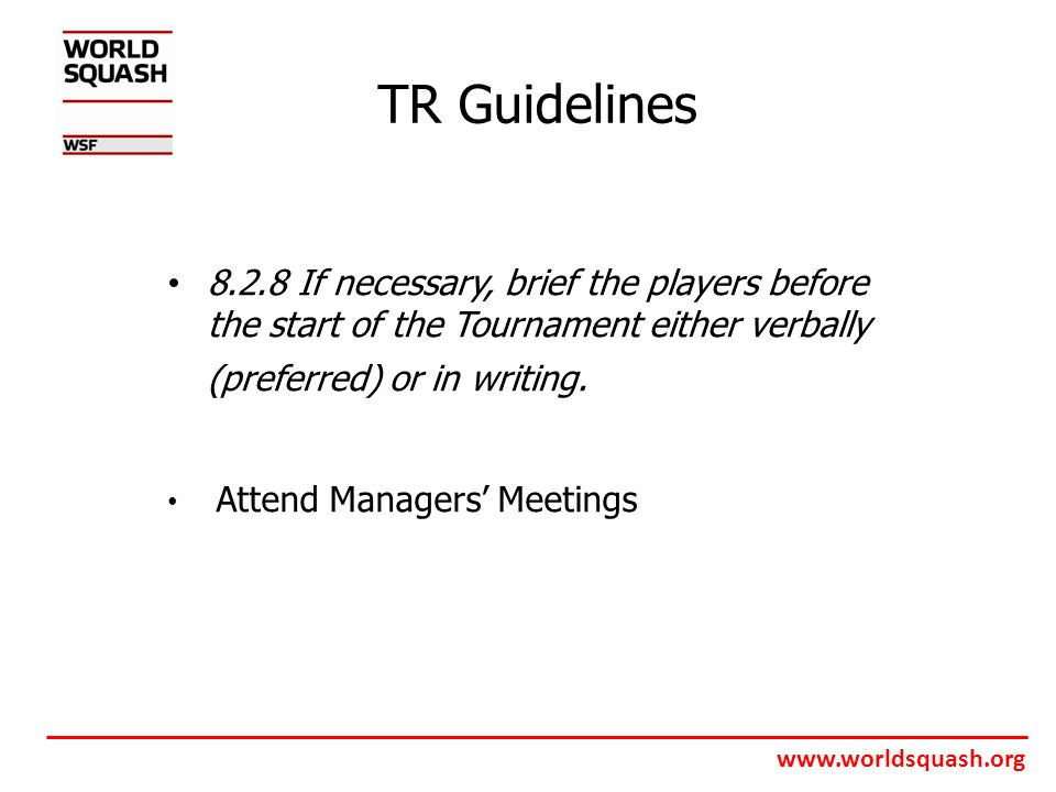 www.worldsquash.org TR Guidelines 8.2.8 If necessary, brief the players before the start of the Tournament either verbally (preferred) or in writing.