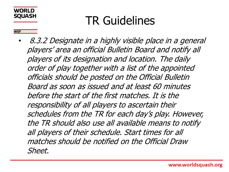 www.worldsquash.org TR Guidelines 8.3.2 Designate in a highly visible place in a general players' area an official Bulletin Board and notify all players of its designation and location.