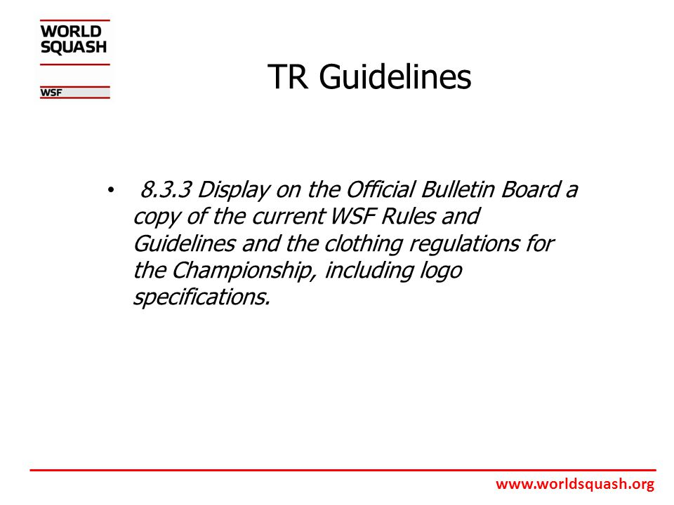 www.worldsquash.org TR Guidelines 8.3.3 Display on the Official Bulletin Board a copy of the current WSF Rules and Guidelines and the clothing regulations for the Championship, including logo specifications.