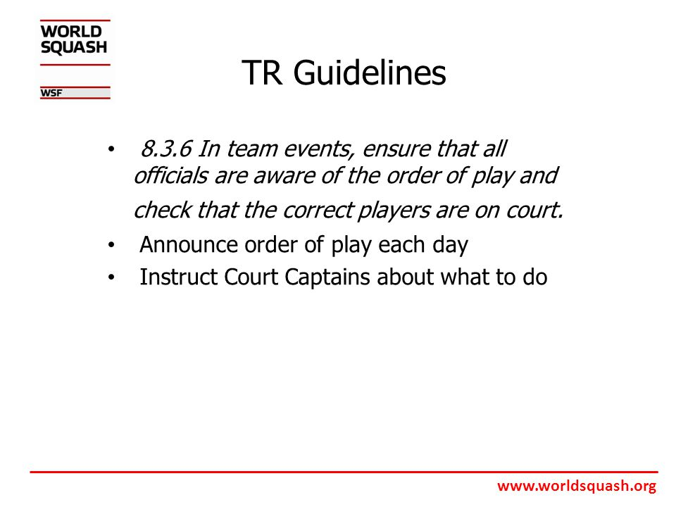 www.worldsquash.org TR Guidelines 8.3.6 In team events, ensure that all officials are aware of the order of play and check that the correct players are on court.