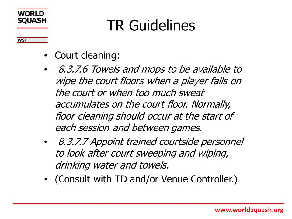 www.worldsquash.org TR Guidelines Court cleaning: 8.3.7.6 Towels and mops to be available to wipe the court floors when a player falls on the court or when too much sweat accumulates on the court floor.