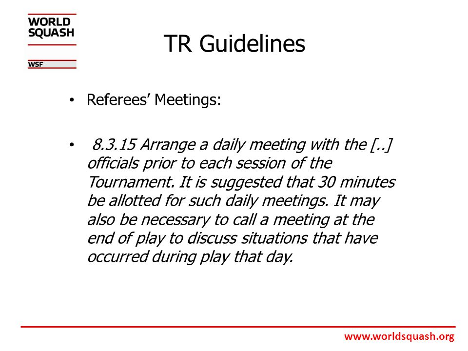 www.worldsquash.org TR Guidelines Referees' Meetings: 8.3.15 Arrange a daily meeting with the [..] officials prior to each session of the Tournament.