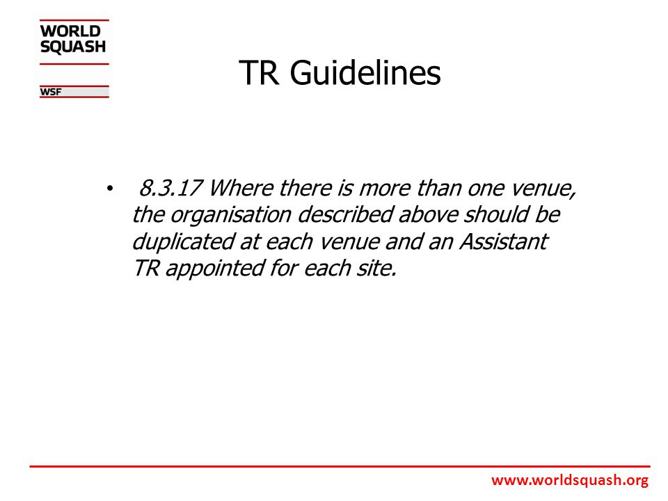 www.worldsquash.org TR Guidelines 8.3.17 Where there is more than one venue, the organisation described above should be duplicated at each venue and an Assistant TR appointed for each site.