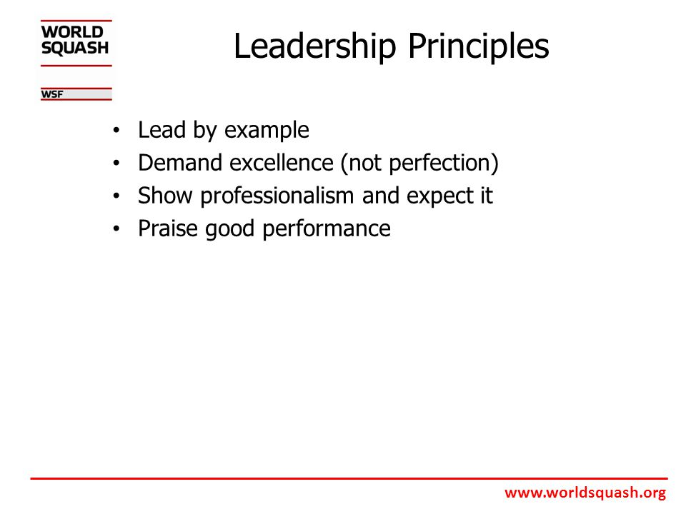 www.worldsquash.org Leadership Principles Lead by example Demand excellence (not perfection) Show professionalism and expect it Praise good performance