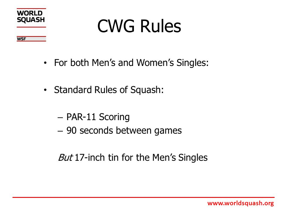 www.worldsquash.org CWG Rules For both Men's and Women's Singles: Standard Rules of Squash: – PAR-11 Scoring – 90 seconds between games But 17-inch tin for the Men's Singles