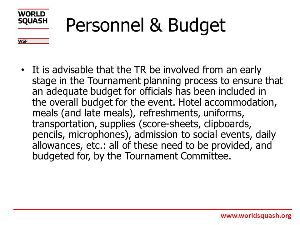 www.worldsquash.org Personnel & Budget It is advisable that the TR be involved from an early stage in the Tournament planning process to ensure that an adequate budget for officials has been included in the overall budget for the event.