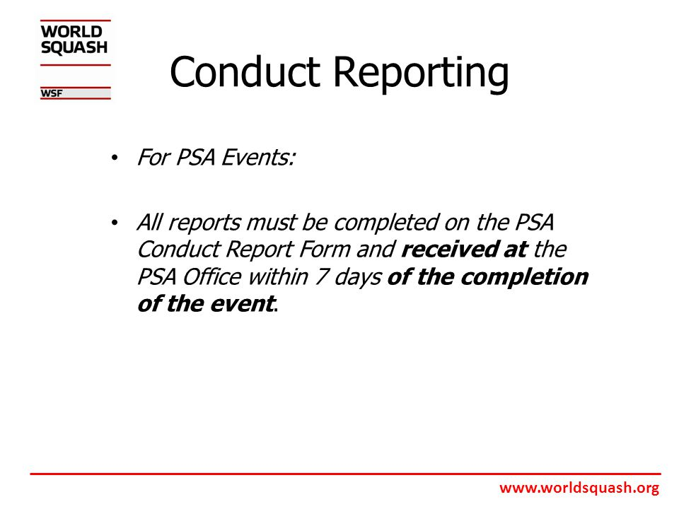 www.worldsquash.org Conduct Reporting For PSA Events: All reports must be completed on the PSA Conduct Report Form and received at the PSA Office within 7 days of the completion of the event.