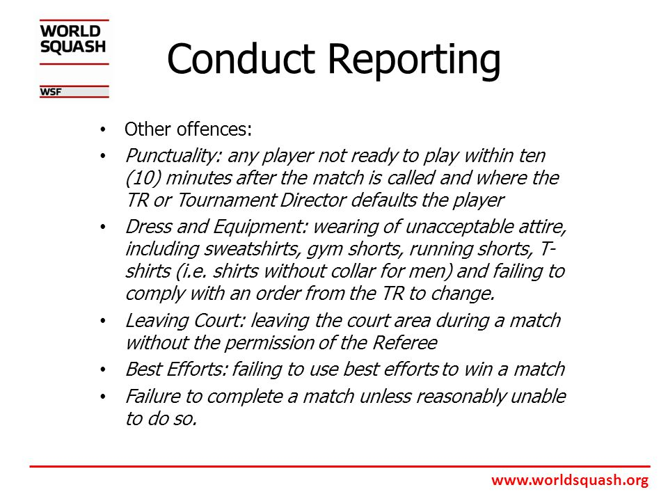 www.worldsquash.org Conduct Reporting Other offences: Punctuality: any player not ready to play within ten (10) minutes after the match is called and where the TR or Tournament Director defaults the player Dress and Equipment: wearing of unacceptable attire, including sweatshirts, gym shorts, running shorts, T- shirts (i.e.