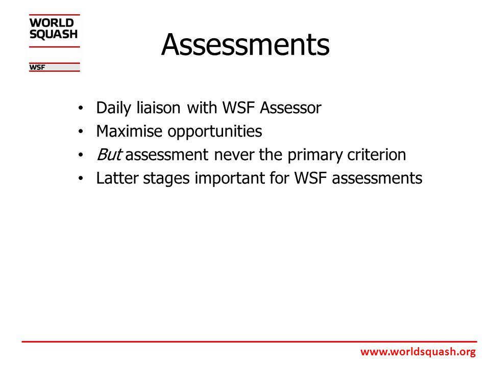 www.worldsquash.org Assessments Daily liaison with WSF Assessor Maximise opportunities But assessment never the primary criterion Latter stages important for WSF assessments