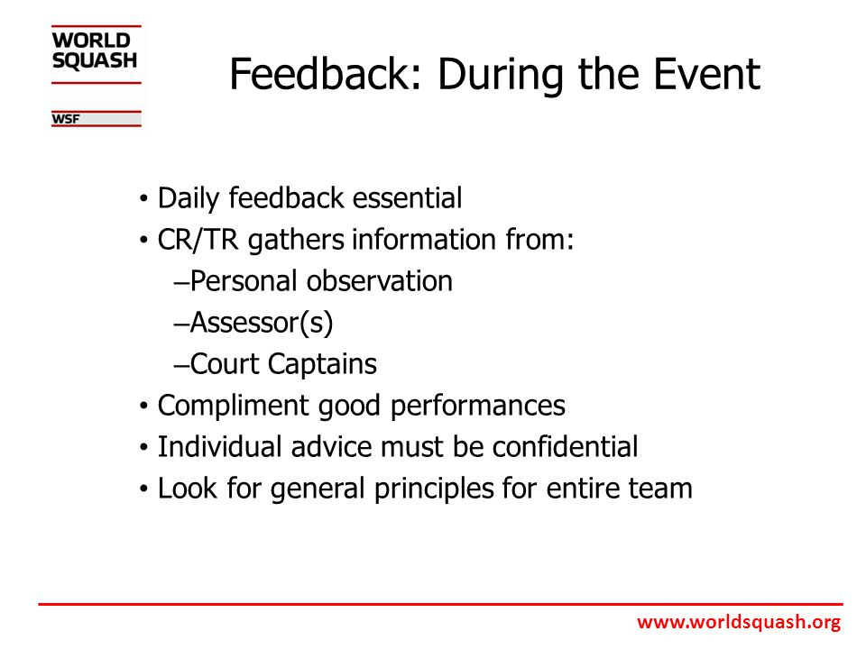 www.worldsquash.org Feedback: During the Event Daily feedback essential CR/TR gathers information from: – Personal observation – Assessor(s) – Court Captains Compliment good performances Individual advice must be confidential Look for general principles for entire team