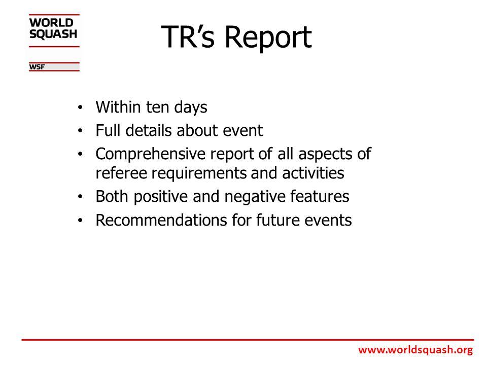 www.worldsquash.org TR's Report Within ten days Full details about event Comprehensive report of all aspects of referee requirements and activities Both positive and negative features Recommendations for future events