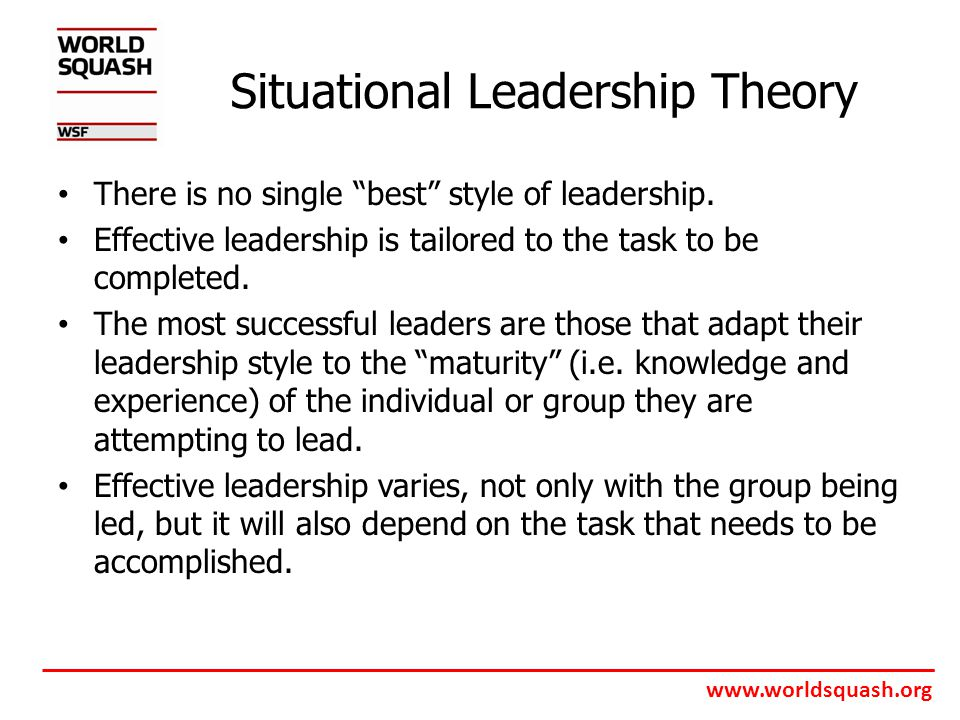 www.worldsquash.org Situational Leadership Theory There is no single best style of leadership.