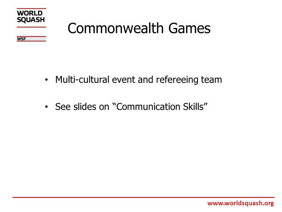 www.worldsquash.org Commonwealth Games Multi-cultural event and refereeing team See slides on Communication Skills