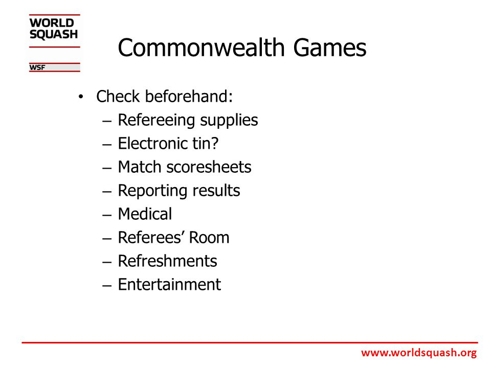 www.worldsquash.org Commonwealth Games Check beforehand: – Refereeing supplies – Electronic tin.