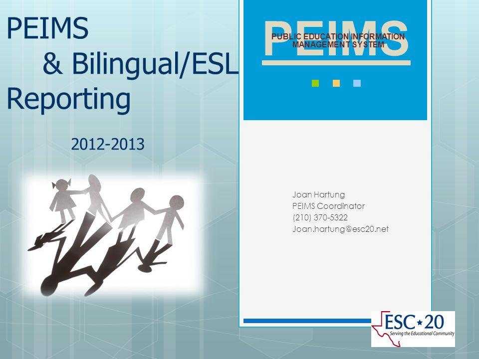 PEIMS & Bilingual/ESL Reporting 2012-2013 Joan Hartung PEIMS Coordinator (210) 370-5322 Joan.hartung@esc20.net PEIMS PUBLIC EDUCATION INFORMATION MANA