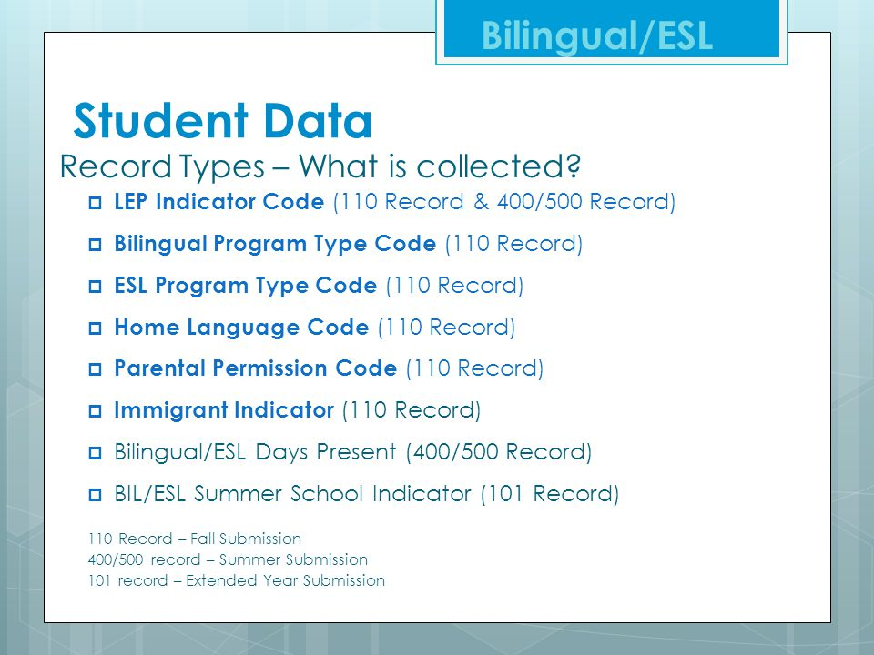 Student Data Record Types – What is collected?  LEP Indicator Code (110 Record & 400/500 Record)  Bilingual Program Type Code (110 Record)  ESL Pro