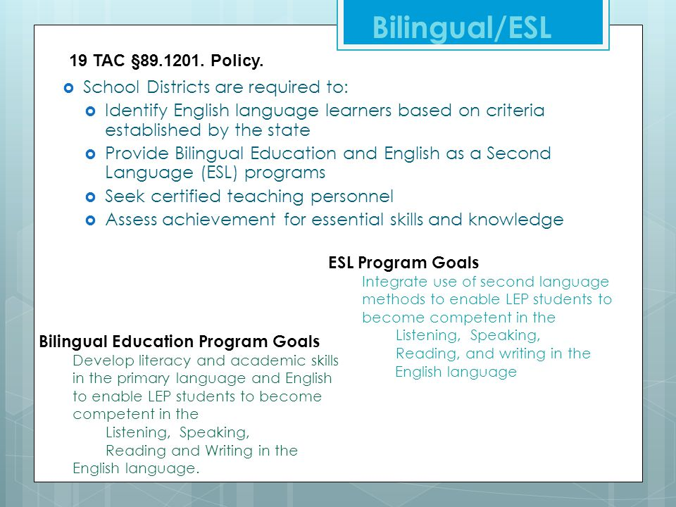  School Districts are required to:  Identify English language learners based on criteria established by the state  Provide Bilingual Education and