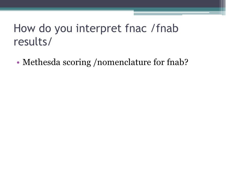 How do you interpret fnac /fnab results/ Methesda scoring /nomenclature for fnab?