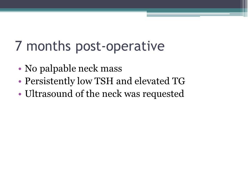 7 months post-operative No palpable neck mass Persistently low TSH and elevated TG Ultrasound of the neck was requested