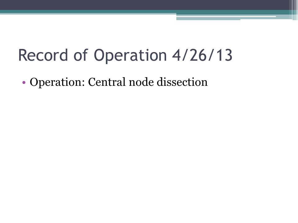 Record of Operation 4/26/13 Operation: Central node dissection