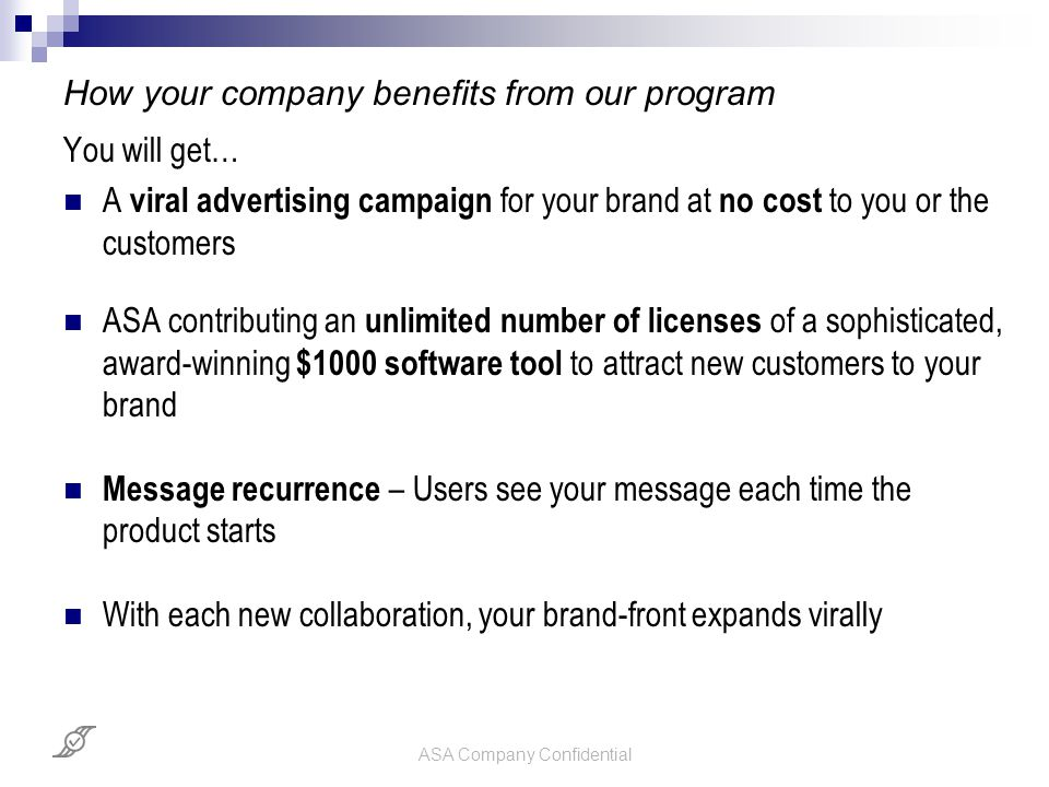 ASA Company Confidential How your company benefits from our program You will get… A viral advertising campaign for your brand at no cost to you or the customers ASA contributing an unlimited number of licenses of a sophisticated, award-winning $1000 software tool to attract new customers to your brand Message recurrence – Users see your message each time the product starts With each new collaboration, your brand-front expands virally