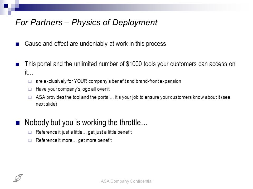 ASA Company Confidential For Partners – Physics of Deployment Cause and effect are undeniably at work in this process This portal and the unlimited number of $1000 tools your customers can access on it…  are exclusively for YOUR company's benefit and brand-front expansion  Have your company's logo all over it  ASA provides the tool and the portal… it's your job to ensure your customers know about it (see next slide) Nobody but you is working the throttle…  Reference it just a little… get just a little benefit  Reference it more… get more benefit