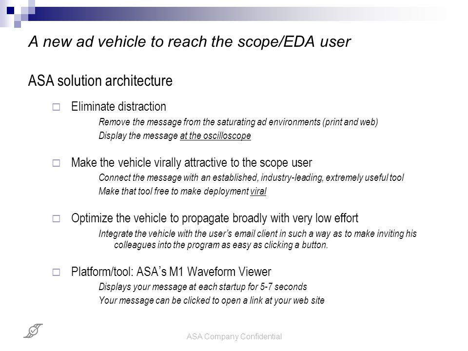 ASA Company Confidential A new ad vehicle to reach the scope/EDA user ASA solution architecture  Eliminate distraction Remove the message from the saturating ad environments (print and web) Display the message at the oscilloscope  Make the vehicle virally attractive to the scope user Connect the message with an established, industry-leading, extremely useful tool Make that tool free to make deployment viral  Optimize the vehicle to propagate broadly with very low effort Integrate the vehicle with the user ' s email client in such a way as to make inviting his colleagues into the program as easy as clicking a button.