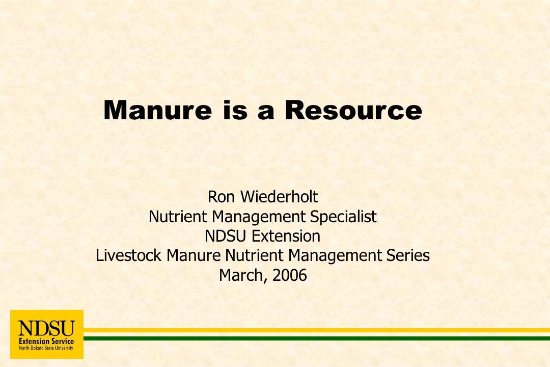 Manure is a Resource Ron Wiederholt Nutrient Management Specialist NDSU Extension Livestock Manure Nutrient Management Series March, 2006
