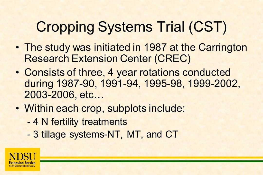 Cropping Systems Trial (CST) The study was initiated in 1987 at the Carrington Research Extension Center (CREC) Consists of three, 4 year rotations conducted during 1987-90, 1991-94, 1995-98, 1999-2002, 2003-2006, etc… Within each crop, subplots include: - 4 N fertility treatments - 3 tillage systems-NT, MT, and CT