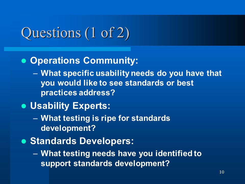 10 Questions (1 of 2) Operations Community: –What specific usability needs do you have that you would like to see standards or best practices address.